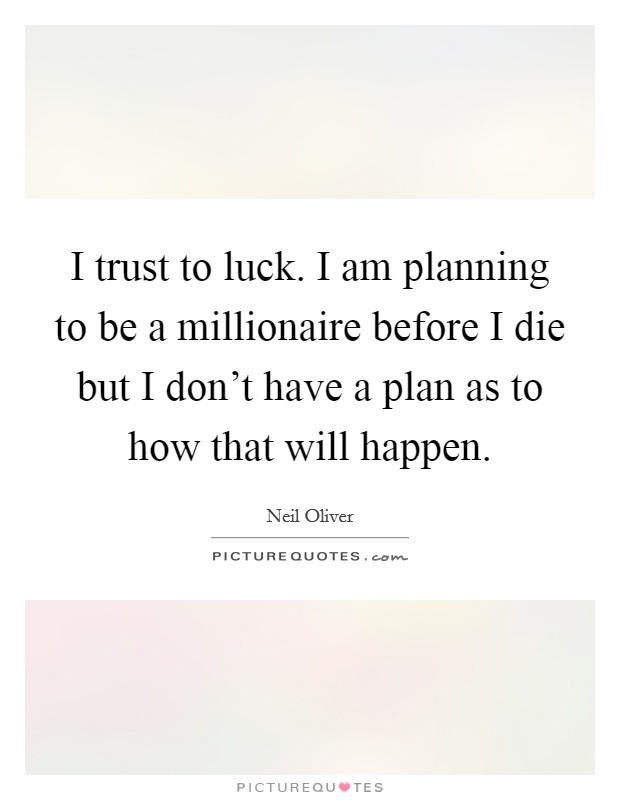 I trust to luck. I am planning to be a millionaire before I die but I don't have a plan as to how that will happen Picture Quote #1