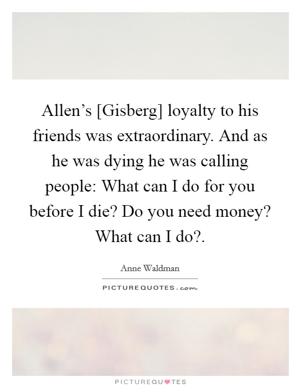 Allen's [Gisberg] loyalty to his friends was extraordinary. And as he was dying he was calling people: What can I do for you before I die? Do you need money? What can I do? Picture Quote #1