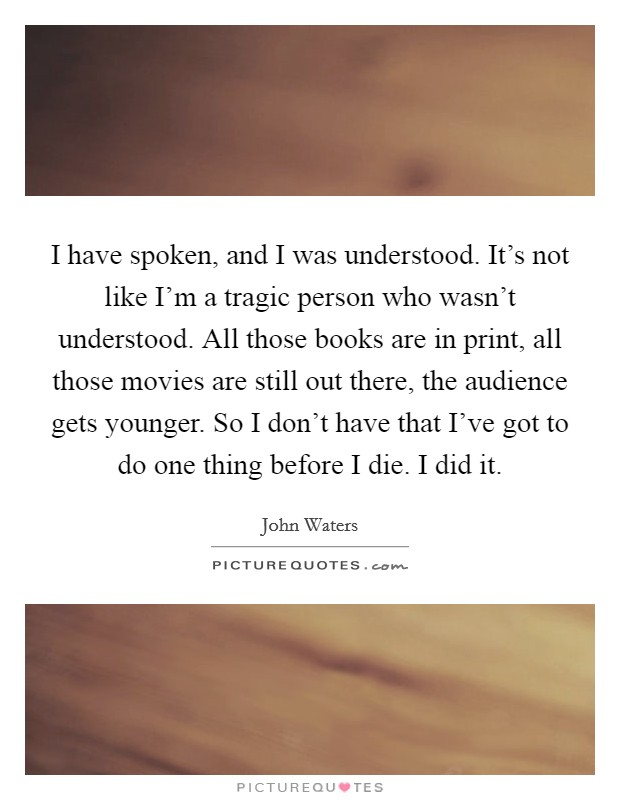 I have spoken, and I was understood. It's not like I'm a tragic person who wasn't understood. All those books are in print, all those movies are still out there, the audience gets younger. So I don't have that I've got to do one thing before I die. I did it. Picture Quote #1