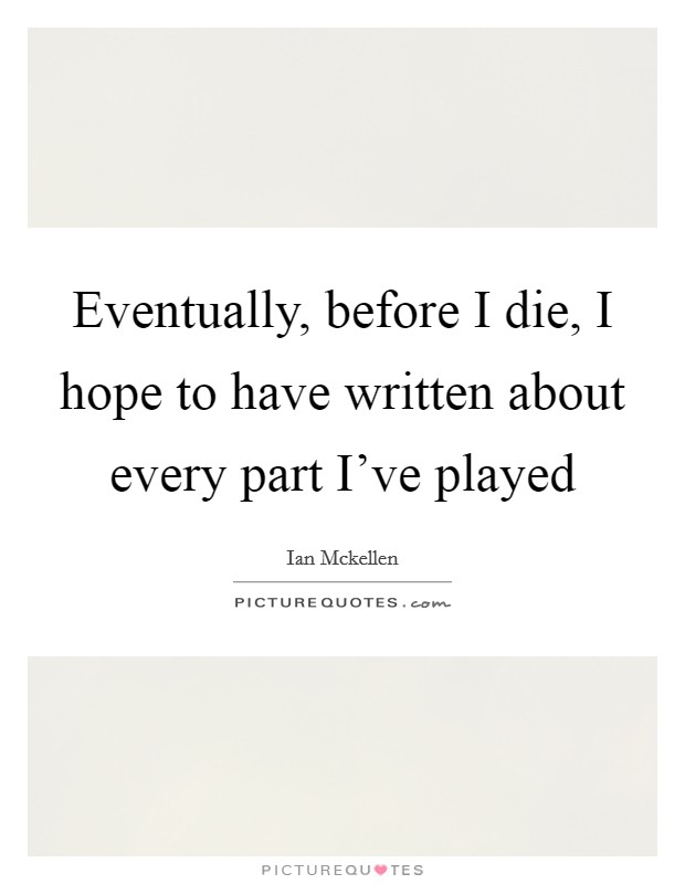 Eventually, before I die, I hope to have written about every part I've played Picture Quote #1
