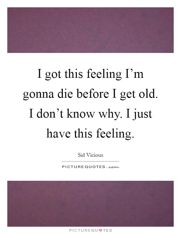 I got this feeling I'm gonna die before I get old. I don't know why. I just have this feeling Picture Quote #1