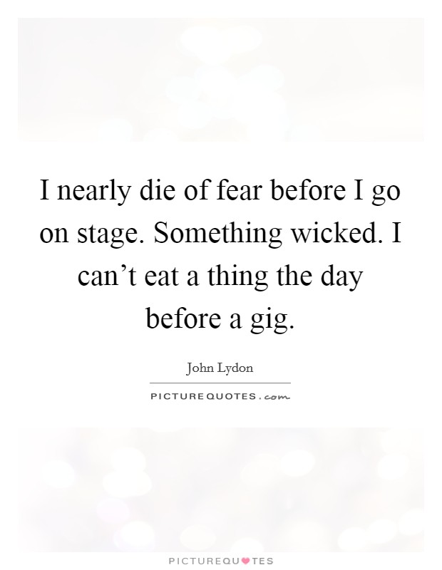 I nearly die of fear before I go on stage. Something wicked. I can't eat a thing the day before a gig Picture Quote #1