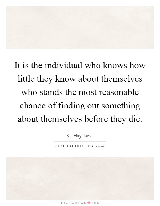 It is the individual who knows how little they know about themselves who stands the most reasonable chance of finding out something about themselves before they die Picture Quote #1