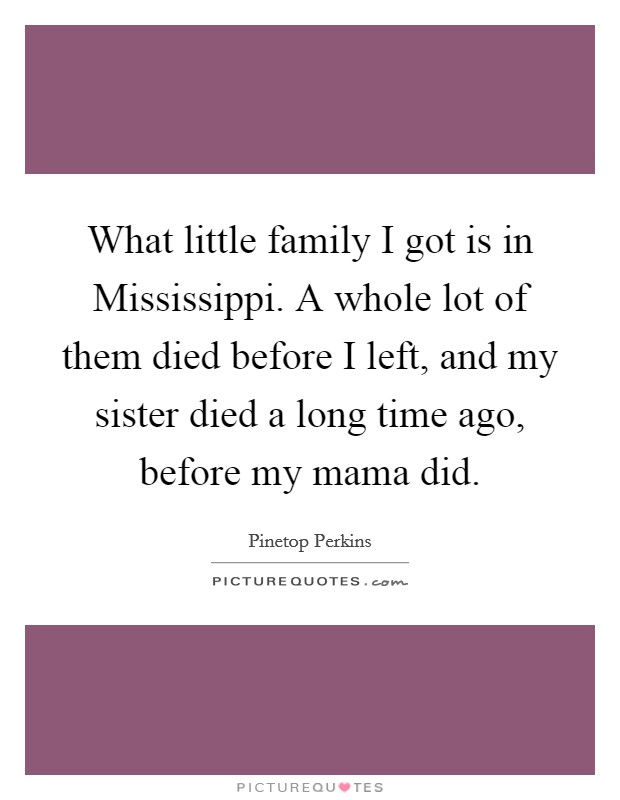 What little family I got is in Mississippi. A whole lot of them died before I left, and my sister died a long time ago, before my mama did Picture Quote #1