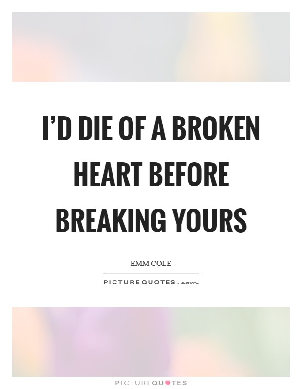 I'd die of a broken heart before breaking yours Picture Quote #1