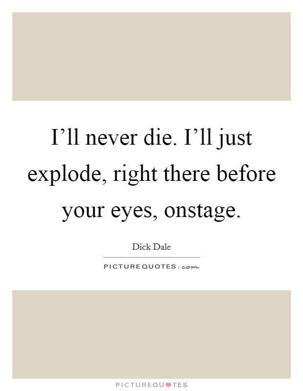I'll never die. I'll just explode, right there before your eyes, onstage. Picture Quote #1
