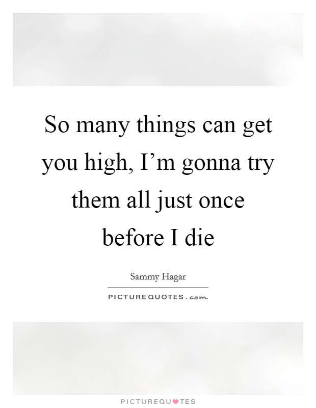 So many things can get you high, I'm gonna try them all just once before I die Picture Quote #1