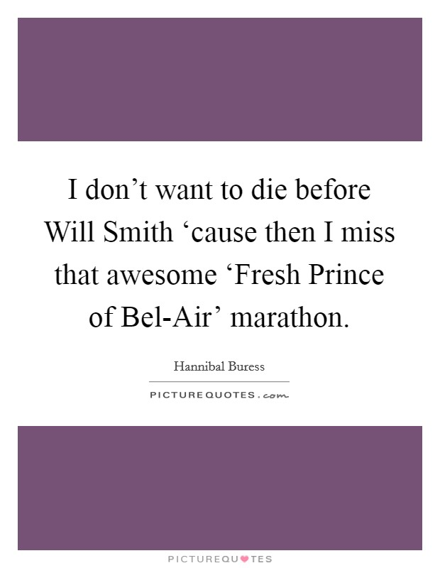 I don't want to die before Will Smith 'cause then I miss that awesome 'Fresh Prince of Bel-Air' marathon Picture Quote #1