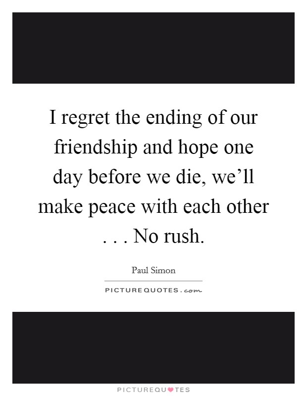I regret the ending of our friendship and hope one day before we die, we'll make peace with each other . . . No rush Picture Quote #1