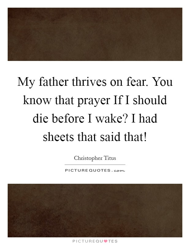 My father thrives on fear. You know that prayer If I should die before I wake? I had sheets that said that! Picture Quote #1