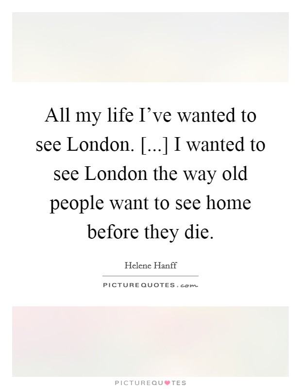 All my life I've wanted to see London. [...] I wanted to see London the way old people want to see home before they die Picture Quote #1