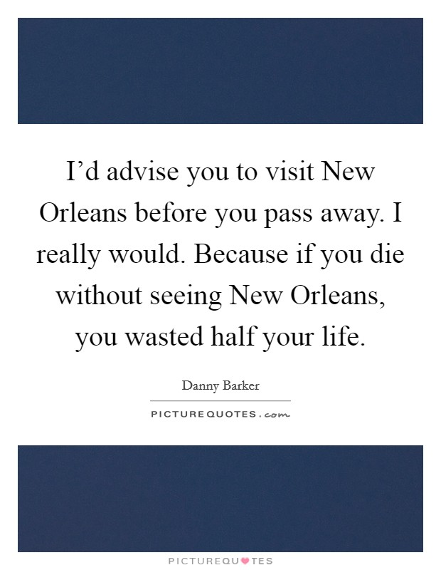I'd advise you to visit New Orleans before you pass away. I really would. Because if you die without seeing New Orleans, you wasted half your life Picture Quote #1