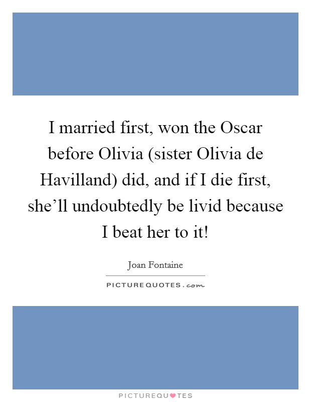 I married first, won the Oscar before Olivia (sister Olivia de Havilland) did, and if I die first, she'll undoubtedly be livid because I beat her to it! Picture Quote #1