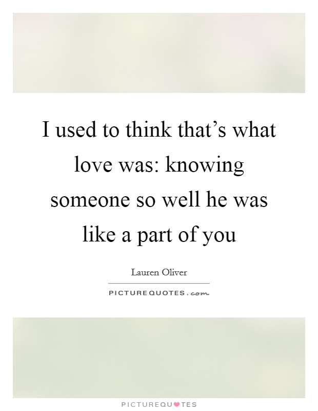 I used to think that's what love was: knowing someone so well he was like a part of you Picture Quote #1