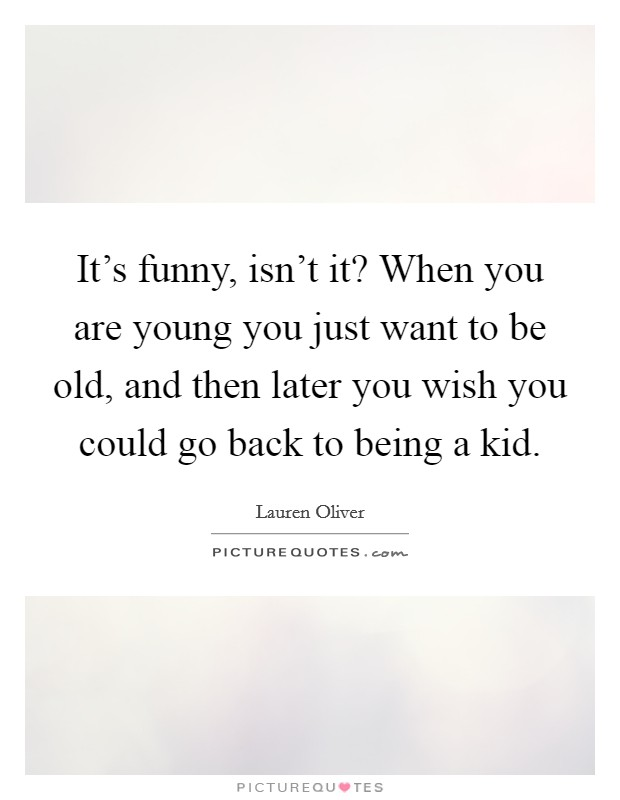 It's funny, isn't it? When you are young you just want to be old, and then later you wish you could go back to being a kid Picture Quote #1