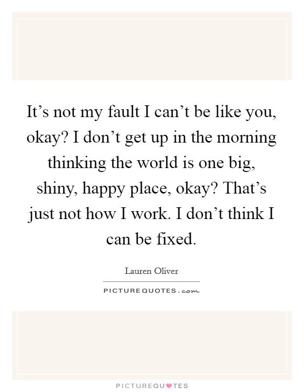 It's not my fault I can't be like you, okay? I don't get up in the morning thinking the world is one big, shiny, happy place, okay? That's just not how I work. I don't think I can be fixed Picture Quote #1