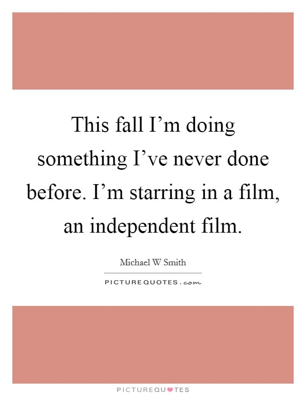 This fall I'm doing something I've never done before. I'm starring in a film, an independent film Picture Quote #1