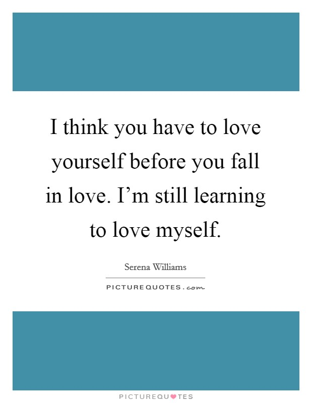 I think you have to love yourself before you fall in love. I'm still learning to love myself Picture Quote #1