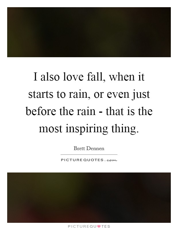 I also love fall, when it starts to rain, or even just before the rain - that is the most inspiring thing Picture Quote #1