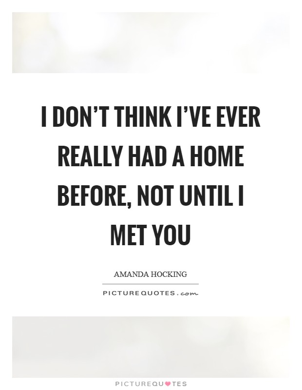 I don't think I've ever really had a home before, not until I met you Picture Quote #1