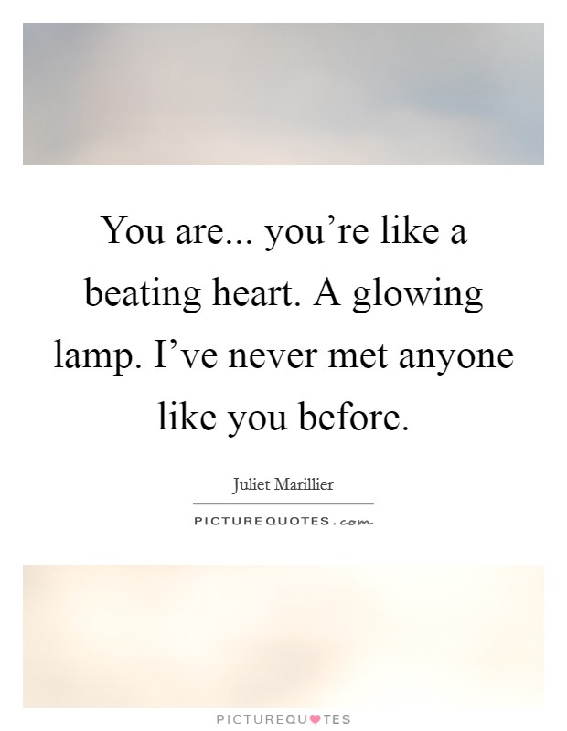 You are... you're like a beating heart. A glowing lamp. I've never met anyone like you before Picture Quote #1