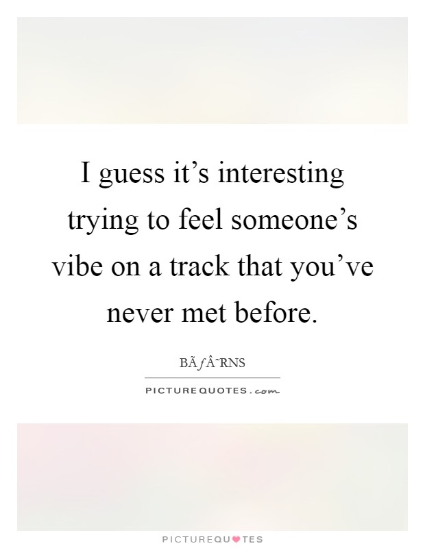 I guess it's interesting trying to feel someone's vibe on a track that you've never met before Picture Quote #1