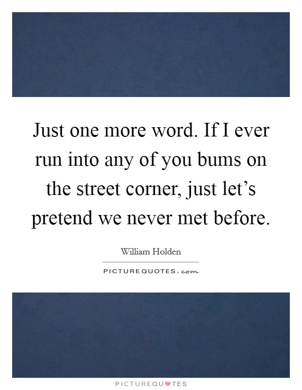 Just one more word. If I ever run into any of you bums on the street corner, just let's pretend we never met before Picture Quote #1