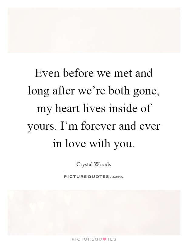 Even before we met and long after we're both gone, my heart lives inside of yours. I'm forever and ever in love with you Picture Quote #1