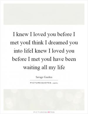 I Knew I Loved You Before I Met You I Think I Dreamed You Into Picture Quotes