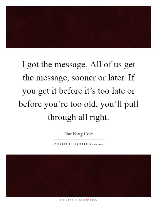 I got the message. All of us get the message, sooner or later. If you get it before it's too late or before you're too old, you'll pull through all right Picture Quote #1