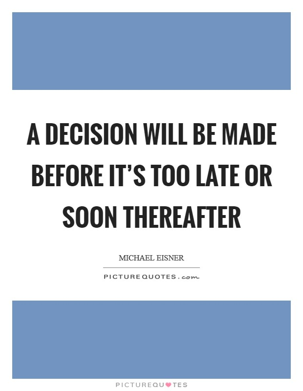 A decision will be made before it's too late or soon thereafter Picture Quote #1