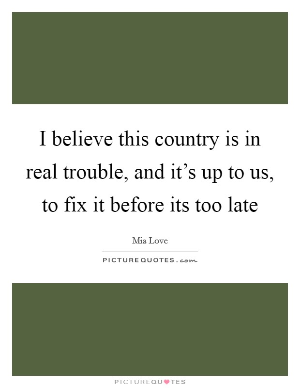 I believe this country is in real trouble, and it's up to us, to fix it before its too late Picture Quote #1