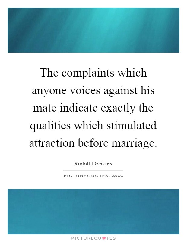 The complaints which anyone voices against his mate indicate exactly the qualities which stimulated attraction before marriage Picture Quote #1