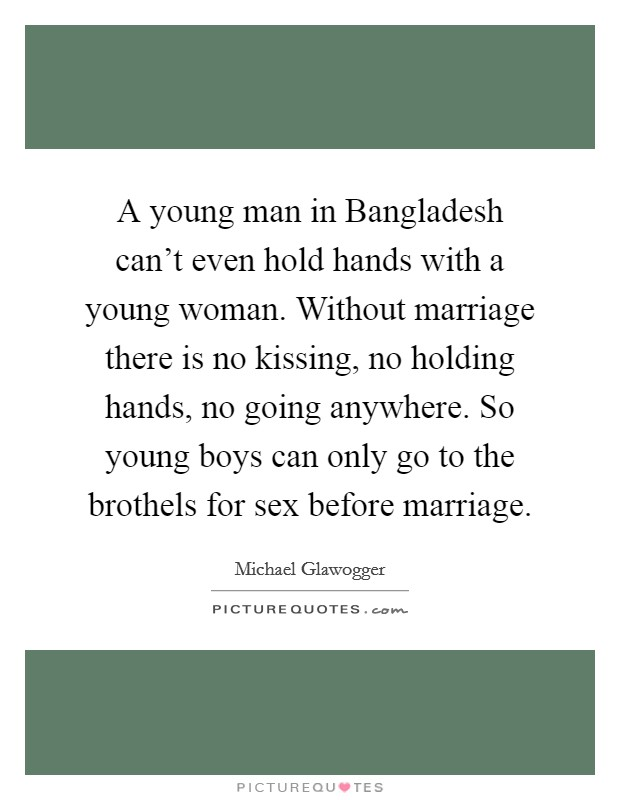 A young man in Bangladesh can't even hold hands with a young woman. Without marriage there is no kissing, no holding hands, no going anywhere. So young boys can only go to the brothels for sex before marriage Picture Quote #1