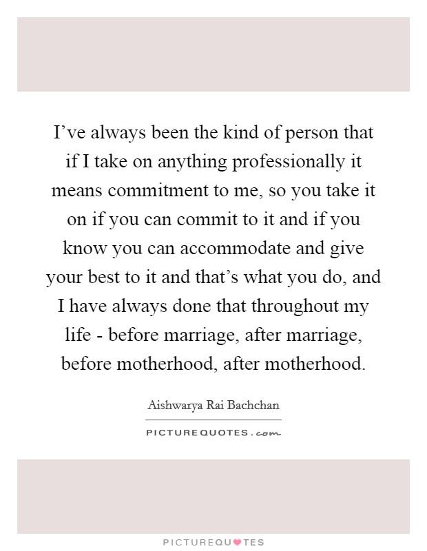 I've always been the kind of person that if I take on anything professionally it means commitment to me, so you take it on if you can commit to it and if you know you can accommodate and give your best to it and that's what you do, and I have always done that throughout my life - before marriage, after marriage, before motherhood, after motherhood Picture Quote #1