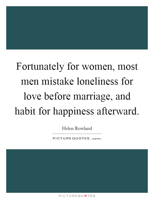 Fortunately for women, most men mistake loneliness for love before marriage, and habit for happiness afterward Picture Quote #1