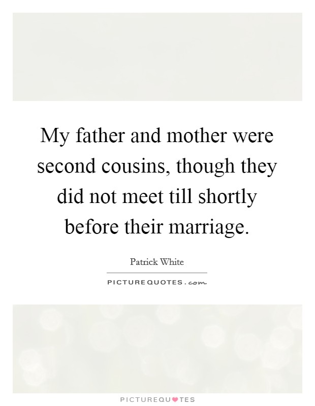 My father and mother were second cousins, though they did not meet till shortly before their marriage Picture Quote #1