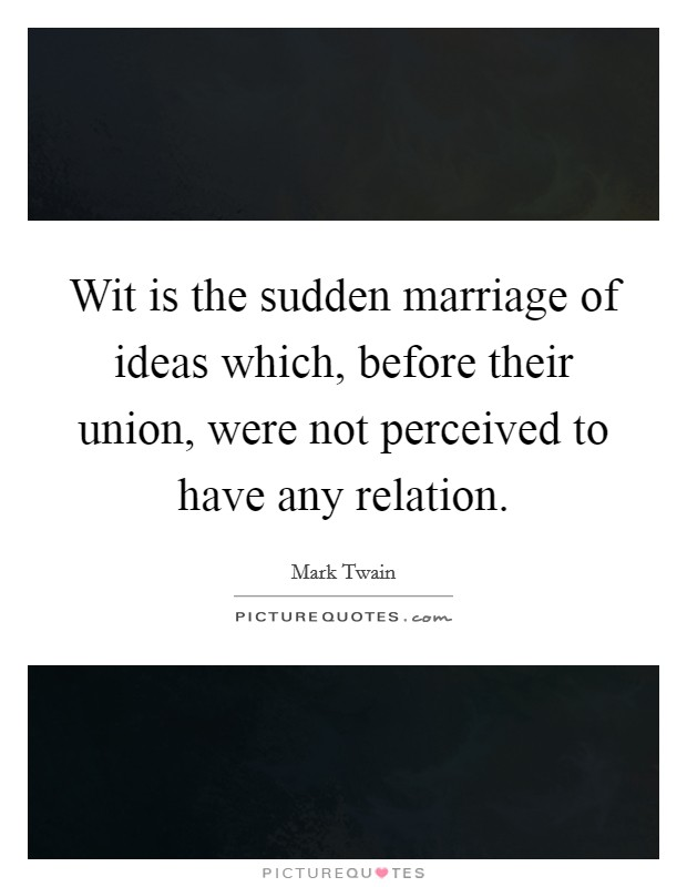Wit is the sudden marriage of ideas which, before their union, were not perceived to have any relation Picture Quote #1