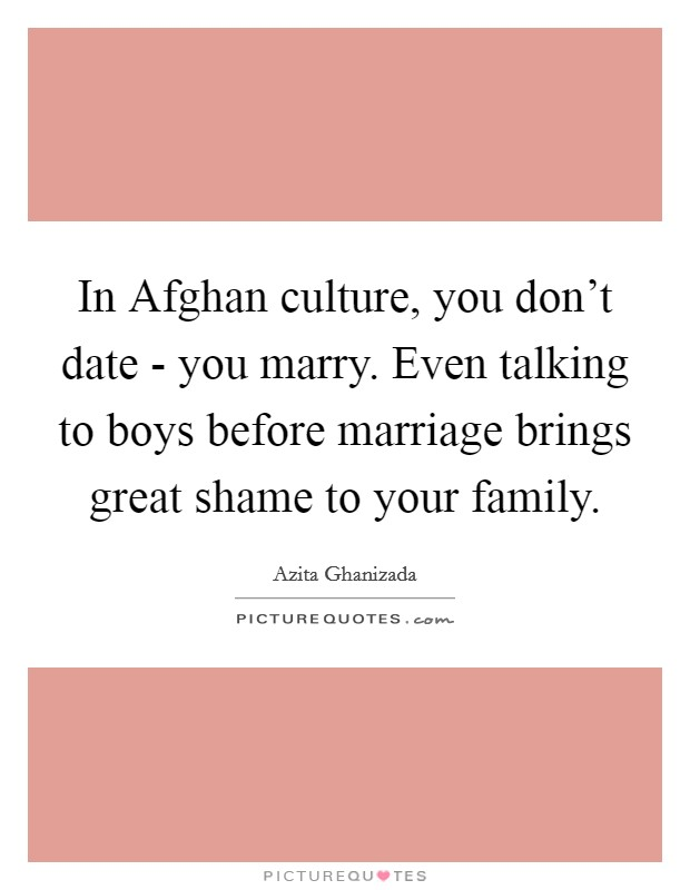 In Afghan culture, you don't date - you marry. Even talking to boys before marriage brings great shame to your family Picture Quote #1