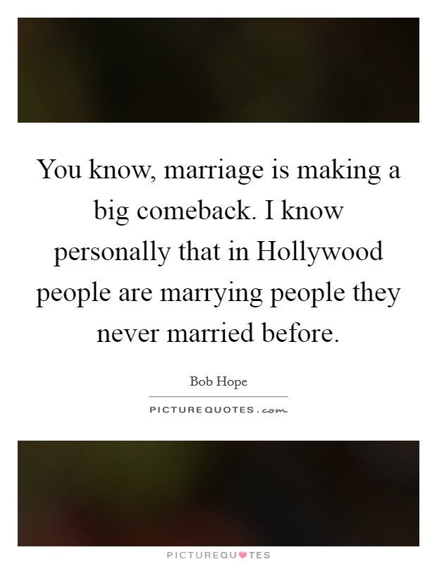 You know, marriage is making a big comeback. I know personally that in Hollywood people are marrying people they never married before Picture Quote #1
