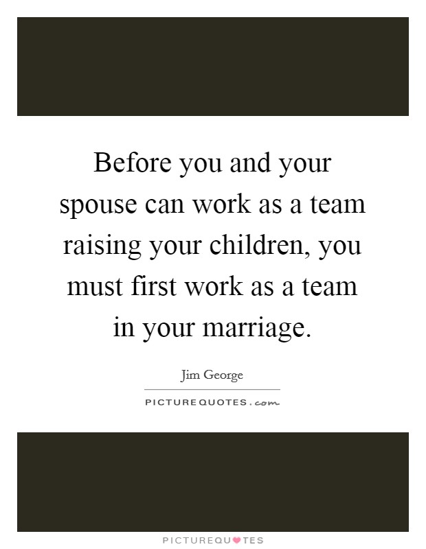 Before you and your spouse can work as a team raising your children, you must first work as a team in your marriage Picture Quote #1