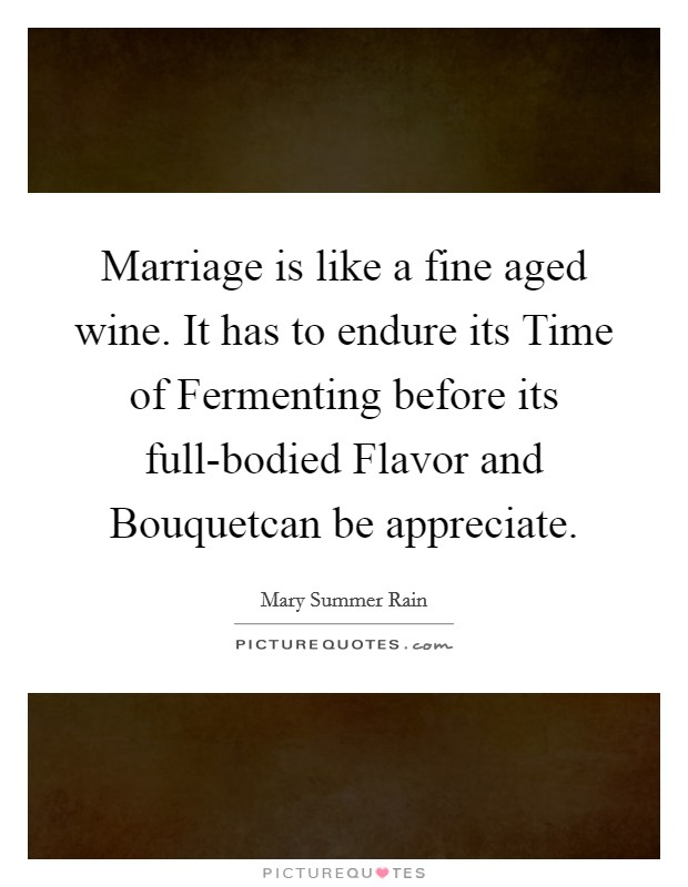 Marriage is like a fine aged wine. It has to endure its Time of Fermenting before its full-bodied Flavor and Bouquetcan be appreciate Picture Quote #1