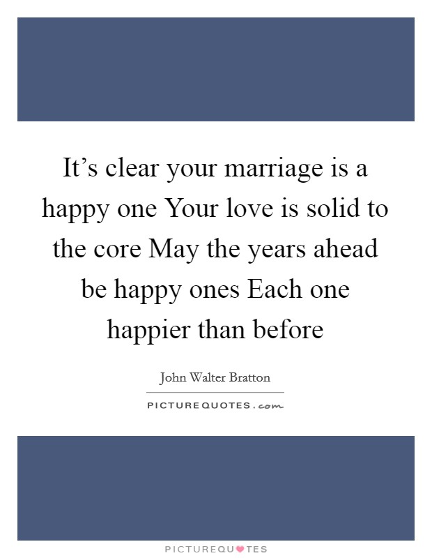 It's clear your marriage is a happy one Your love is solid to the core May the years ahead be happy ones Each one happier than before Picture Quote #1