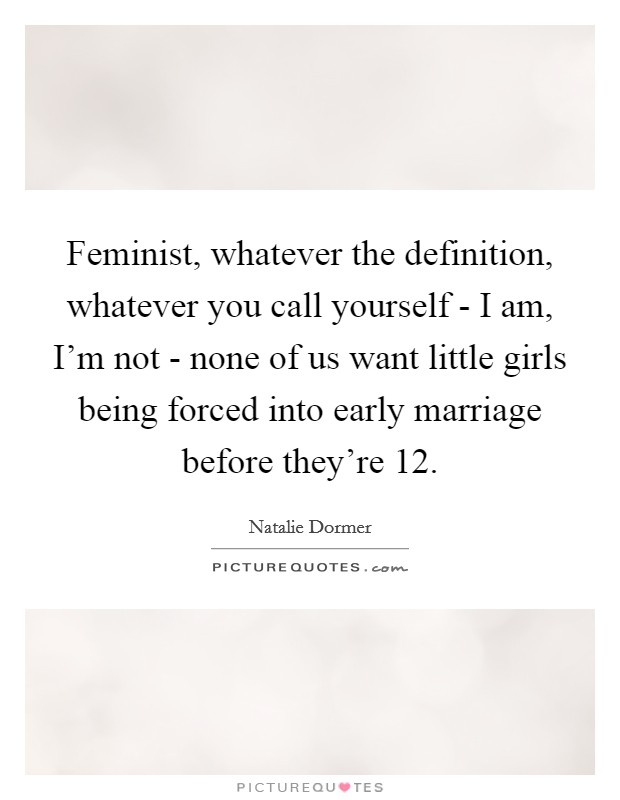 Feminist, whatever the definition, whatever you call yourself - I am, I'm not - none of us want little girls being forced into early marriage before they're 12 Picture Quote #1