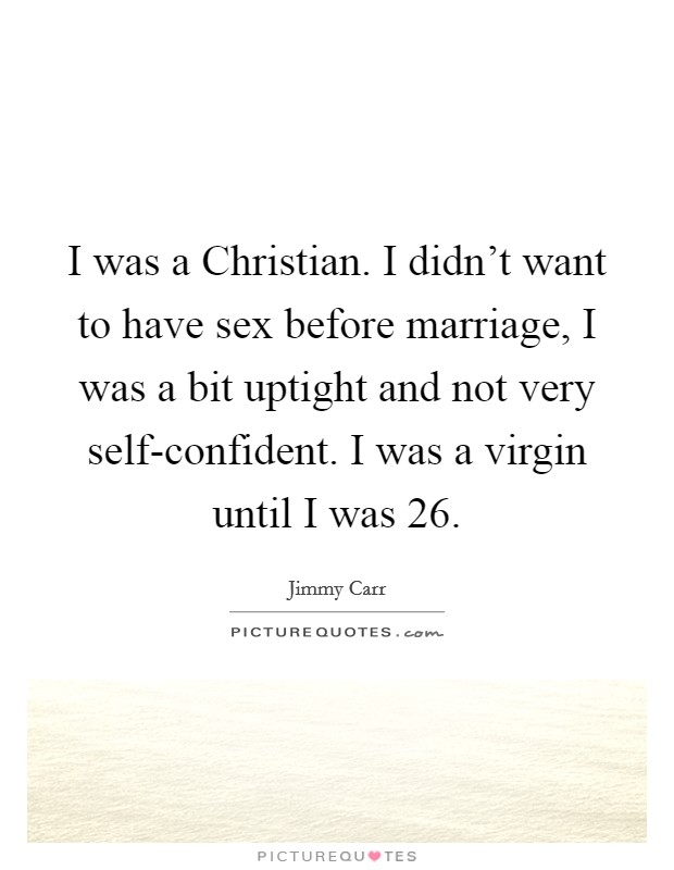 I was a Christian. I didn't want to have sex before marriage, I was a bit uptight and not very self-confident. I was a virgin until I was 26 Picture Quote #1