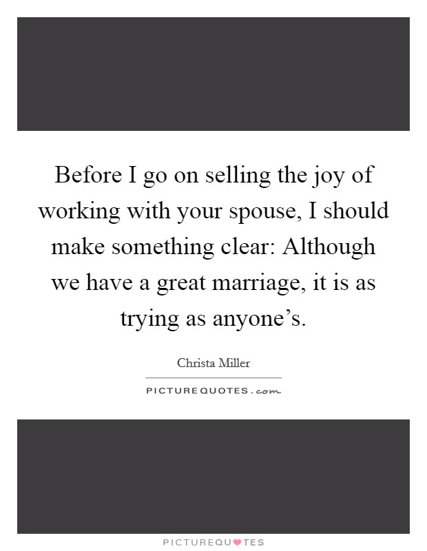 Before I go on selling the joy of working with your spouse, I should make something clear: Although we have a great marriage, it is as trying as anyone's Picture Quote #1