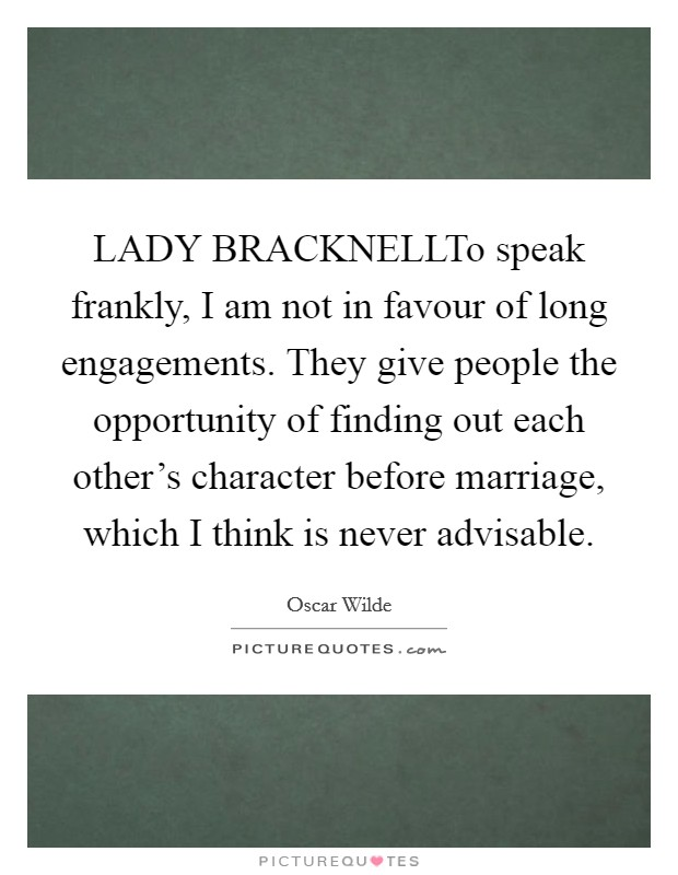 LADY BRACKNELLTo speak frankly, I am not in favour of long engagements. They give people the opportunity of finding out each other's character before marriage, which I think is never advisable Picture Quote #1