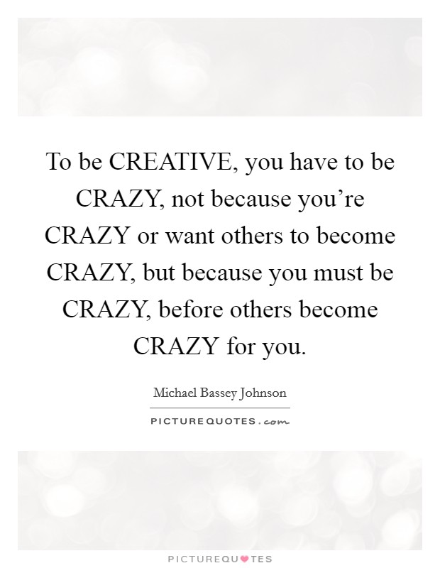 To be CREATIVE, you have to be CRAZY, not because you're CRAZY or want others to become CRAZY, but because you must be CRAZY, before others become CRAZY for you Picture Quote #1