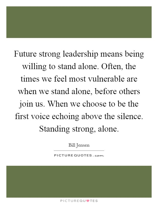 Future strong leadership means being willing to stand alone. Often, the times we feel most vulnerable are when we stand alone, before others join us. When we choose to be the first voice echoing above the silence. Standing strong, alone Picture Quote #1