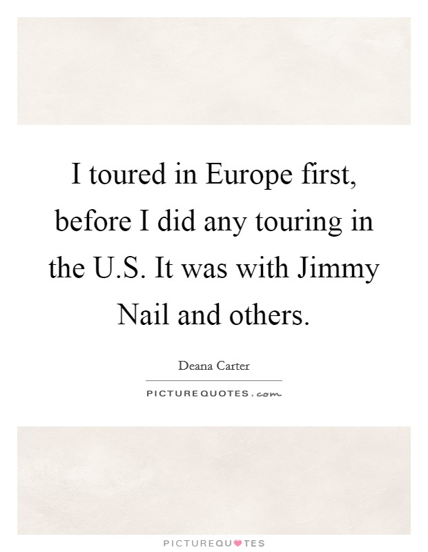 I toured in Europe first, before I did any touring in the U.S. It was with Jimmy Nail and others Picture Quote #1